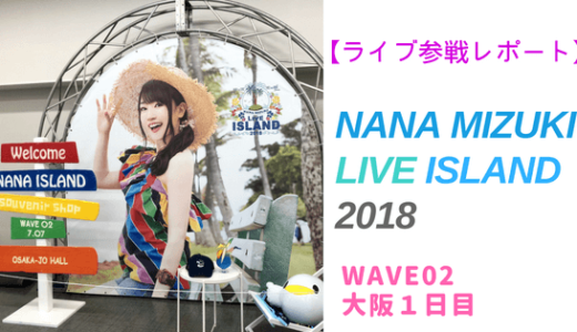 【ライブ参戦レポート】NANA MIZUKI LIVE ISLAND 2018 WAVE02 大阪1日目