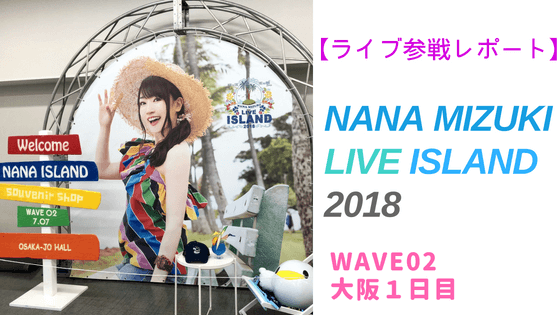 NANA MIZUKI LIVE ISLAND 2018 大阪1日目参戦レポート