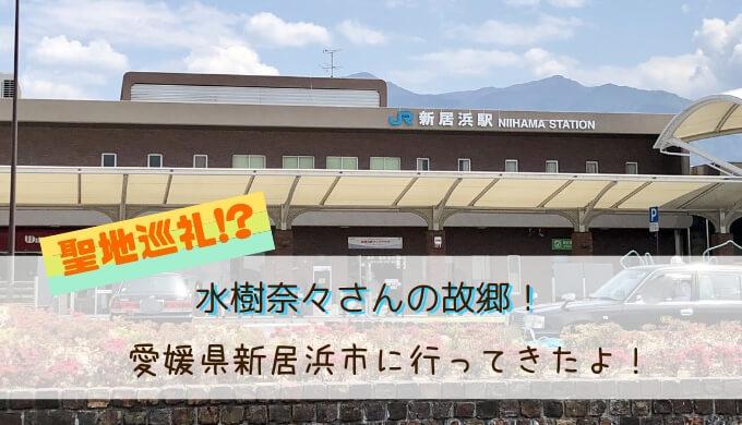 水樹奈々さんの故郷!愛媛県新居浜市に行ってきたよ!