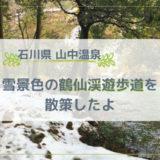 山中温泉 雪景色の鶴仙渓遊歩道を散策したよ