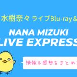 水樹奈々『LIVE EXPRESS』ライブBD/DVDの情報・店舗特典・感想まとめ
