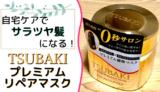 【自宅でヘアケア】TSUBAKIプレミアムリペアマスクは週2使用でサラツヤになるヘアパック