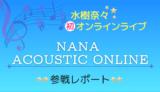 【ライブレポート】水樹奈々 初オンラインライブ!NANA ACOUSTIC ONLINE|セトリ・感想